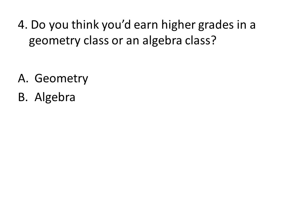 4.Do you think you'd earn higher grades in a geometry class or an algebra class.