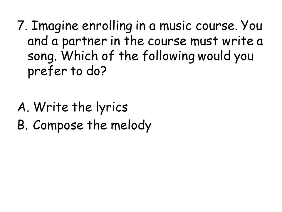 7.Imagine enrolling in a music course. You and a partner in the course must write a song.