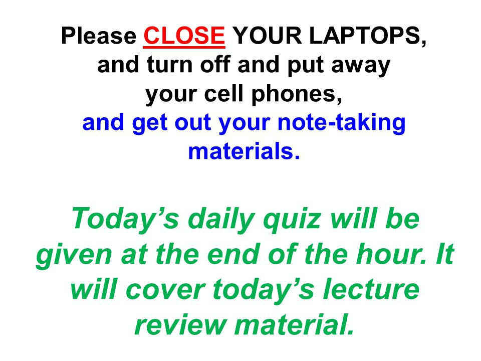 Please CLOSE YOUR LAPTOPS, and turn off and put away your cell phones, and get out your note-taking materials.