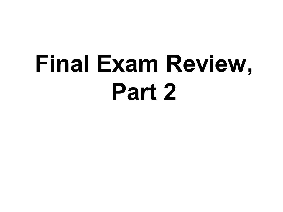 Final Exam Review, Part 2