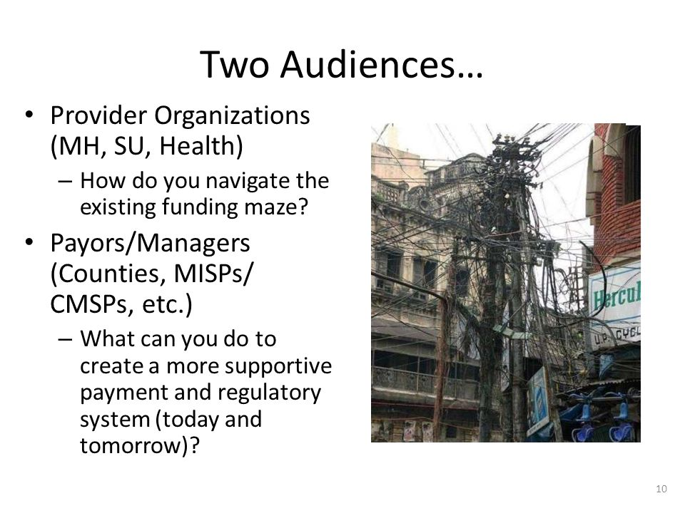 Two Audiences… Provider Organizations (MH, SU, Health) – How do you navigate the existing funding maze? Payors/Managers (Counties, MISPs/ CMSPs, etc.)