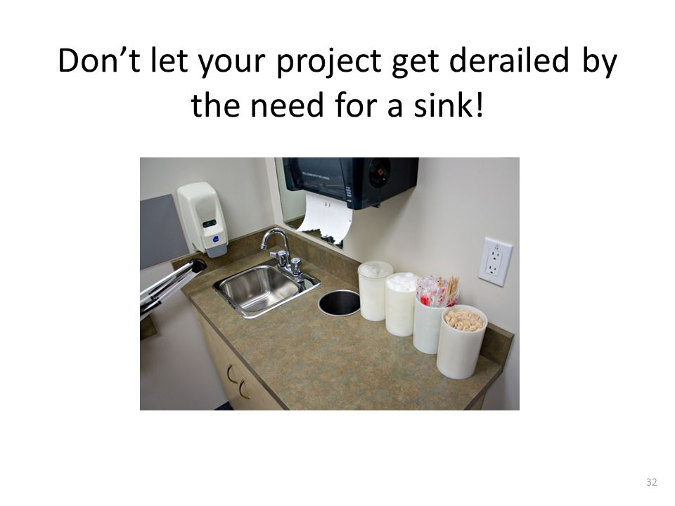 Don't let your project get derailed by the need for a sink! 32