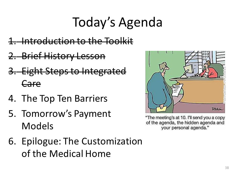 Today's Agenda 1.Introduction to the Toolkit 2.Brief History Lesson 3.Eight Steps to Integrated Care 4.The Top Ten Barriers 5.Tomorrow's Payment Models 6.Epilogue: The Customization of the Medical Home 38