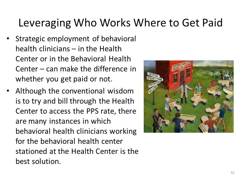 Leveraging Who Works Where to Get Paid Strategic employment of behavioral health clinicians – in the Health Center or in the Behavioral Health Center