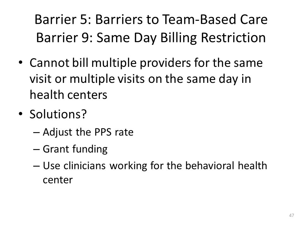 Barrier 5: Barriers to Team-Based Care Barrier 9: Same Day Billing Restriction Cannot bill multiple providers for the same visit or multiple visits on