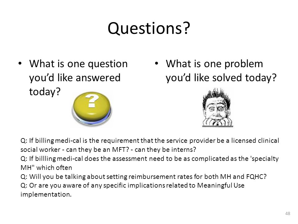 Questions? What is one question you'd like answered today? What is one problem you'd like solved today? 48 Q: If billing medi-cal is the requirement t