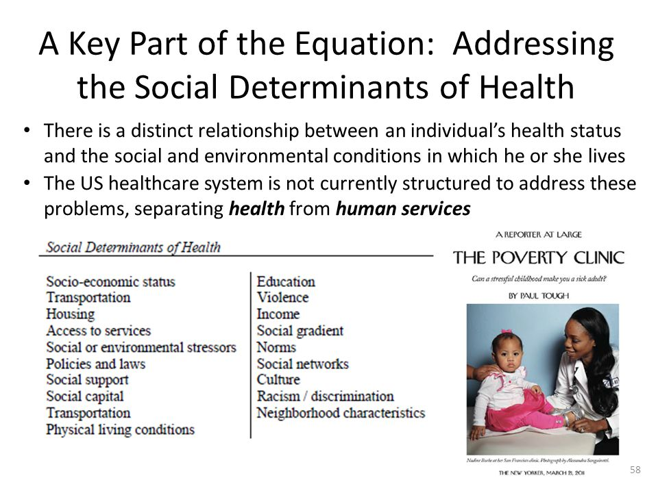 A Key Part of the Equation: Addressing the Social Determinants of Health There is a distinct relationship between an individual's health status and the social and environmental conditions in which he or she lives The US healthcare system is not currently structured to address these problems, separating health from human services 58