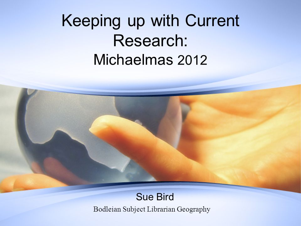 Keeping up with Current Research: Michaelmas 2012 Sue Bird Bodleian Subject Librarian Geography
