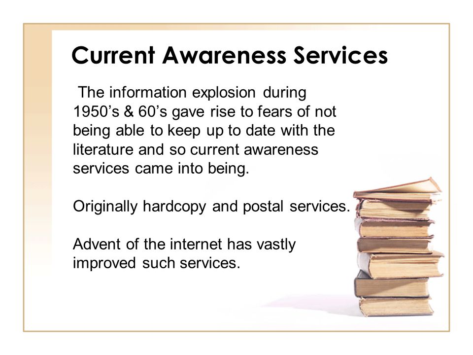 Current Awareness Services The information explosion during 1950's & 60's gave rise to fears of not being able to keep up to date with the literature and so current awareness services came into being.