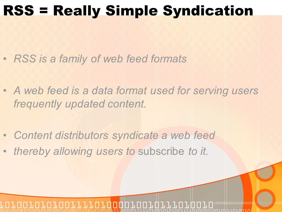 RSS = Really Simple Syndication RSS is a family of web feed formats A web feed is a data format used for serving users frequently updated content.