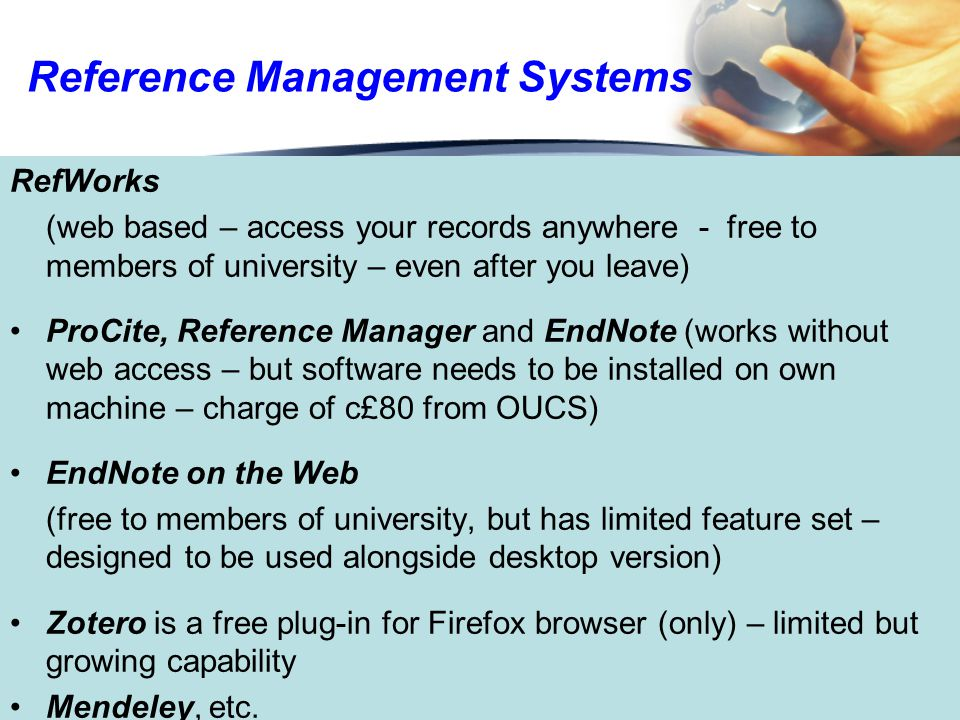 Reference Management Systems RefWorks (web based – access your records anywhere - free to members of university – even after you leave) ProCite, Reference Manager and EndNote (works without web access – but software needs to be installed on own machine – charge of c£80 from OUCS) EndNote on the Web (free to members of university, but has limited feature set – designed to be used alongside desktop version) Zotero is a free plug-in for Firefox browser (only) – limited but growing capability Mendeley, etc.