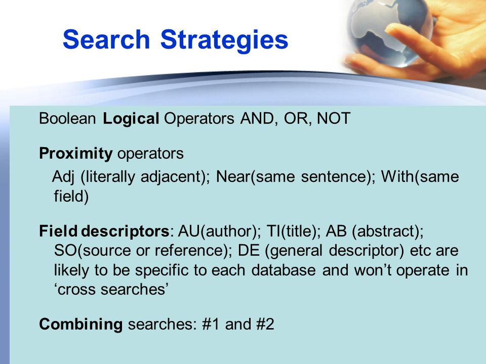 Search Strategies Boolean Logical Operators AND, OR, NOT Proximity operators Adj (literally adjacent); Near(same sentence); With(same field) Field descriptors: AU(author); TI(title); AB (abstract); SO(source or reference); DE (general descriptor) etc are likely to be specific to each database and won't operate in 'cross searches' Combining searches: #1 and #2