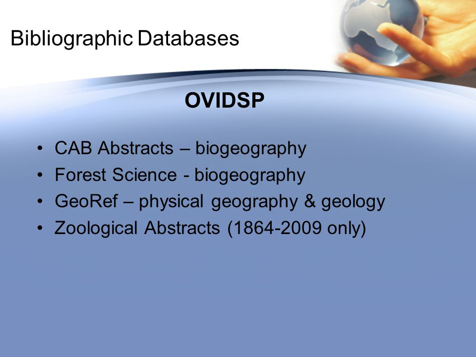Bibliographic Databases OVIDSP CAB Abstracts – biogeography Forest Science - biogeography GeoRef – physical geography & geology Zoological Abstracts (1864-2009 only)