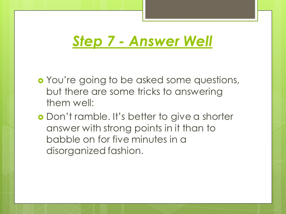 Step 7 - Answer Well  You're going to be asked some questions, but there are some tricks to answering them well:  Don't ramble.