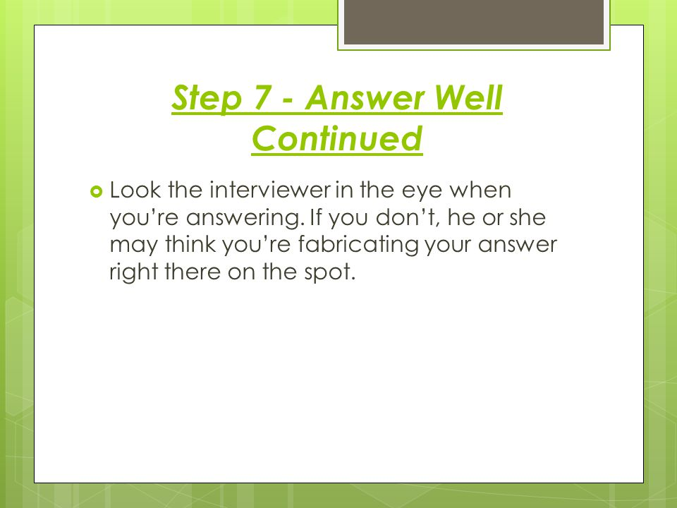 Step 7 - Answer Well Continued  Look the interviewer in the eye when you're answering.