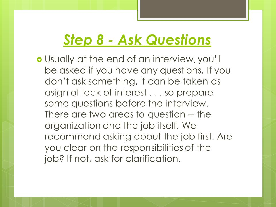 Step 8 - Ask Questions  Usually at the end of an interview, you'll be asked if you have any questions.