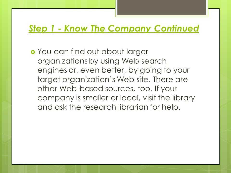Step 1 - Know The Company Continued  You can find out about larger organizations by using Web search engines or, even better, by going to your target organization's Web site.