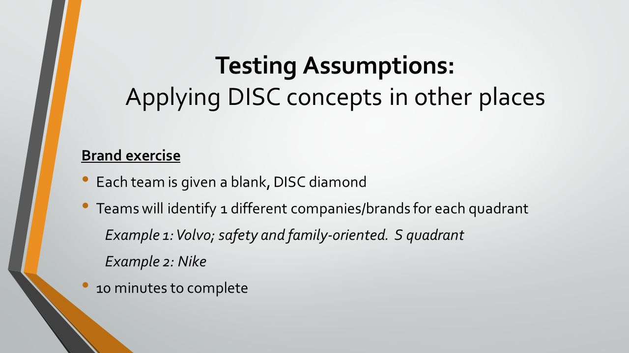 Testing Assumptions: Applying DISC concepts in other places Brand exercise Each team is given a blank, DISC diamond Teams will identify 1 different co
