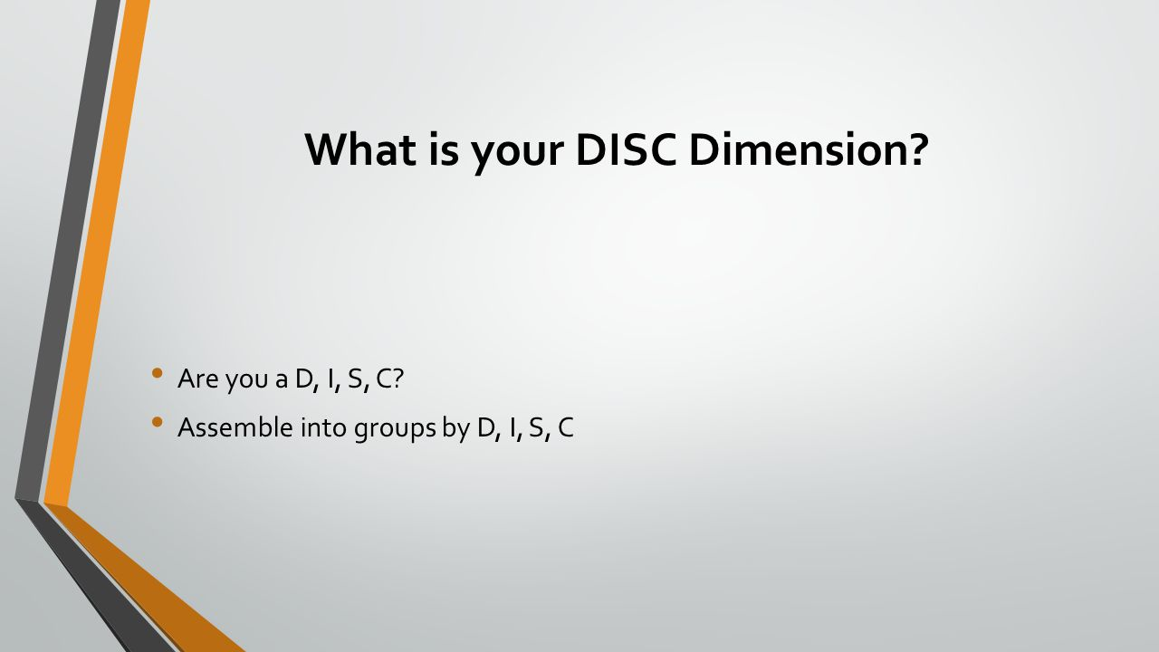What is your DISC Dimension? Are you a D, I, S, C? Assemble into groups by D, I, S, C