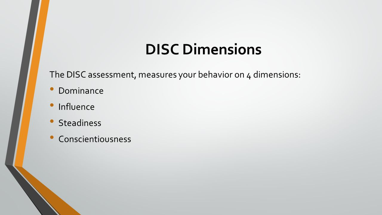DISC Dimensions The DISC assessment, measures your behavior on 4 dimensions: Dominance Influence Steadiness Conscientiousness