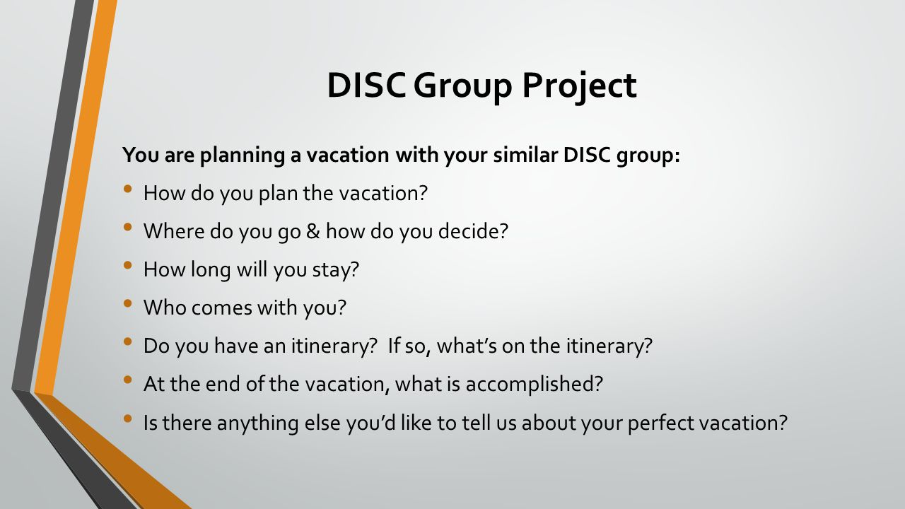 DISC Group Project You are planning a vacation with your similar DISC group: How do you plan the vacation? Where do you go & how do you decide? How lo
