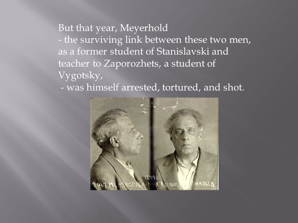 But that year, Meyerhold - the surviving link between these two men, as a former student of Stanislavski and teacher to Zaporozhets, a student of Vygo