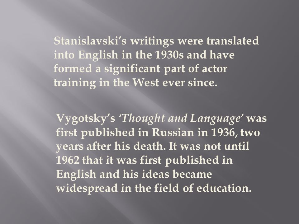 Stanislavski's writings were translated into English in the 1930s and have formed a significant part of actor training in the West ever since. Vygotsk