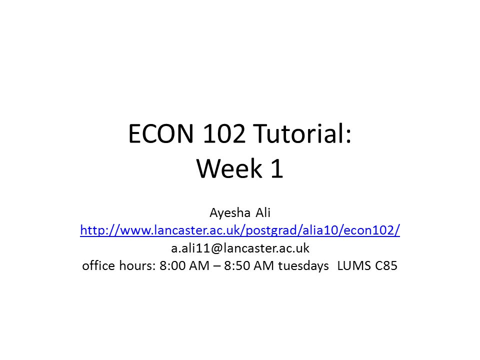 ECON 102 Tutorial: Week 1 Ayesha Ali http://www.lancaster.ac.uk/postgrad/alia10/econ102/ a.ali11@lancaster.ac.uk office hours: 8:00 AM – 8:50 AM tuesdays LUMS C85