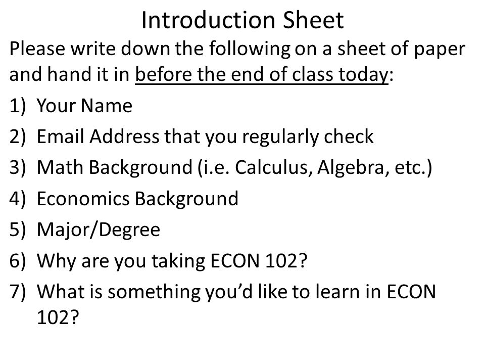 Introduction Sheet Please write down the following on a sheet of paper and hand it in before the end of class today: 1)Your Name 2)Email Address that you regularly check 3)Math Background (i.e.