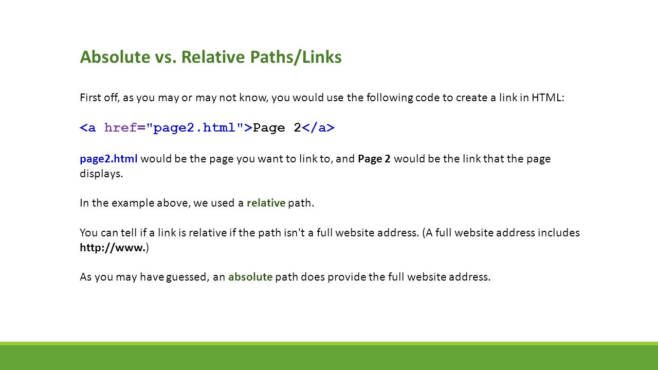 Absolute vs. Relative Paths/Links First off, as you may or may not know, you would use the following code to create a link in HTML: Page 2 page2.html