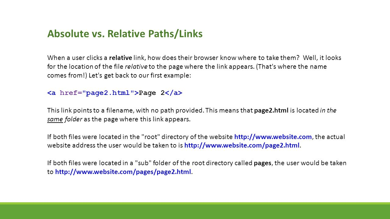 Absolute vs. Relative Paths/Links When a user clicks a relative link, how does their browser know where to take them? Well, it looks for the location