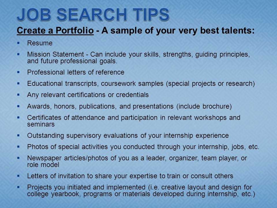 Create a Portfolio - A sample of your very best talents:  Resume  Mission Statement - Can include your skills, strengths, guiding principles, and future professional goals.