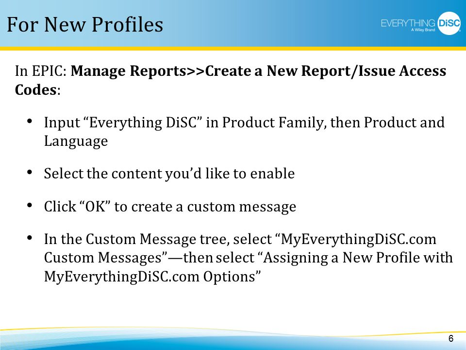 For New Profiles 6 In EPIC: Manage Reports>>Create a New Report/Issue Access Codes: Input Everything DiSC in Product Family, then Product and Language Select the content you'd like to enable Click OK to create a custom message In the Custom Message tree, select MyEverythingDiSC.com Custom Messages —then select Assigning a New Profile with MyEverythingDiSC.com Options