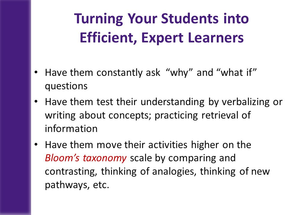 Turning Your Students into Efficient, Expert Learners Have them constantly ask why and what if questions Have them test their understanding by verbalizing or writing about concepts; practicing retrieval of information Have them move their activities higher on the Bloom's taxonomy scale by comparing and contrasting, thinking of analogies, thinking of new pathways, etc.