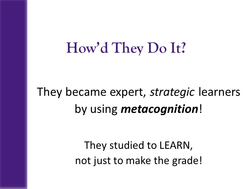 How'd They Do It? They became expert, strategic learners by using metacognition! They studied to LEARN, not just to make the grade!