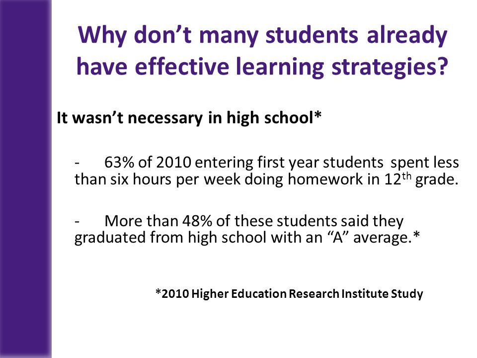 Why don't many students already have effective learning strategies? It wasn't necessary in high school* - 63% of 2010 entering first year students spe