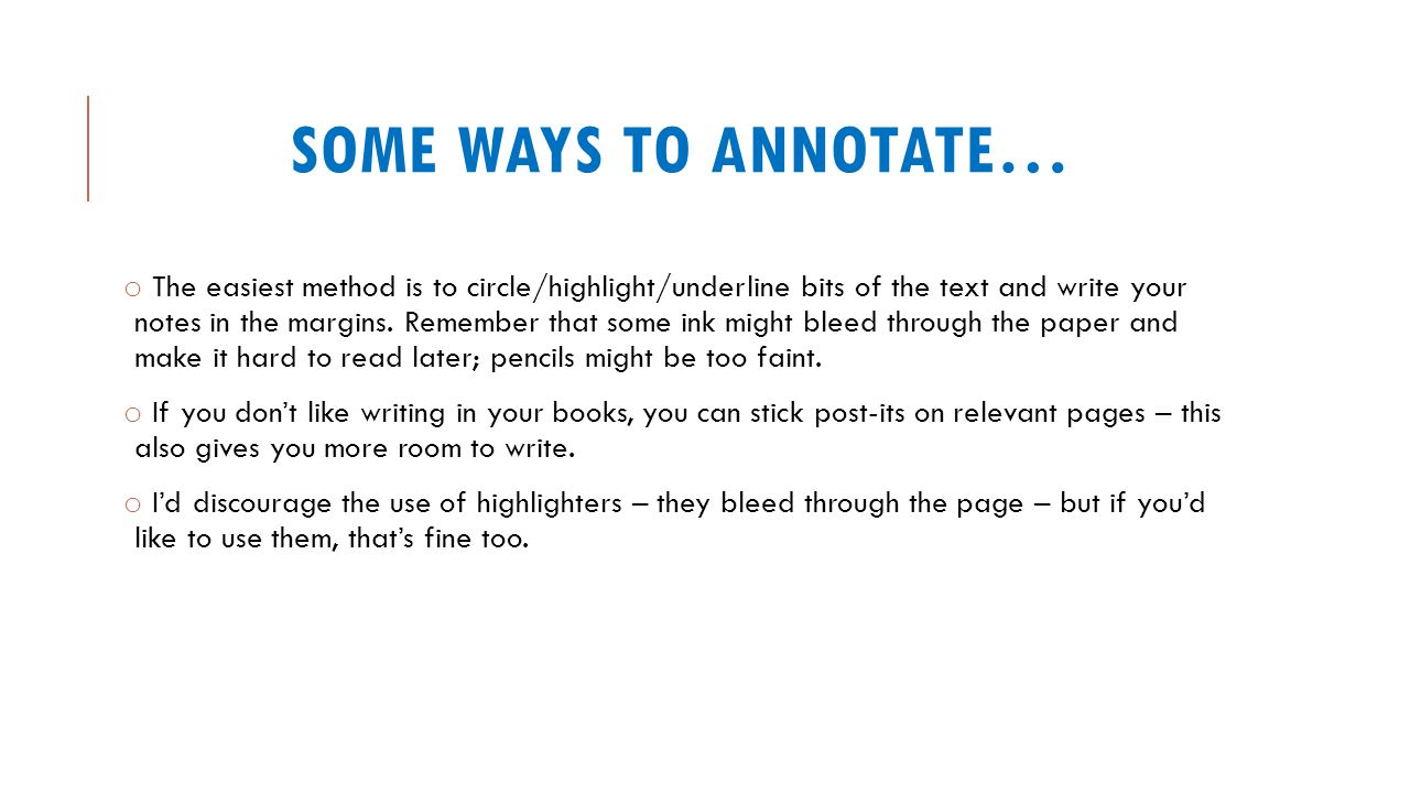 SOME WAYS TO ANNOTATE… o The easiest method is to circle/highlight/underline bits of the text and write your notes in the margins. Remember that some