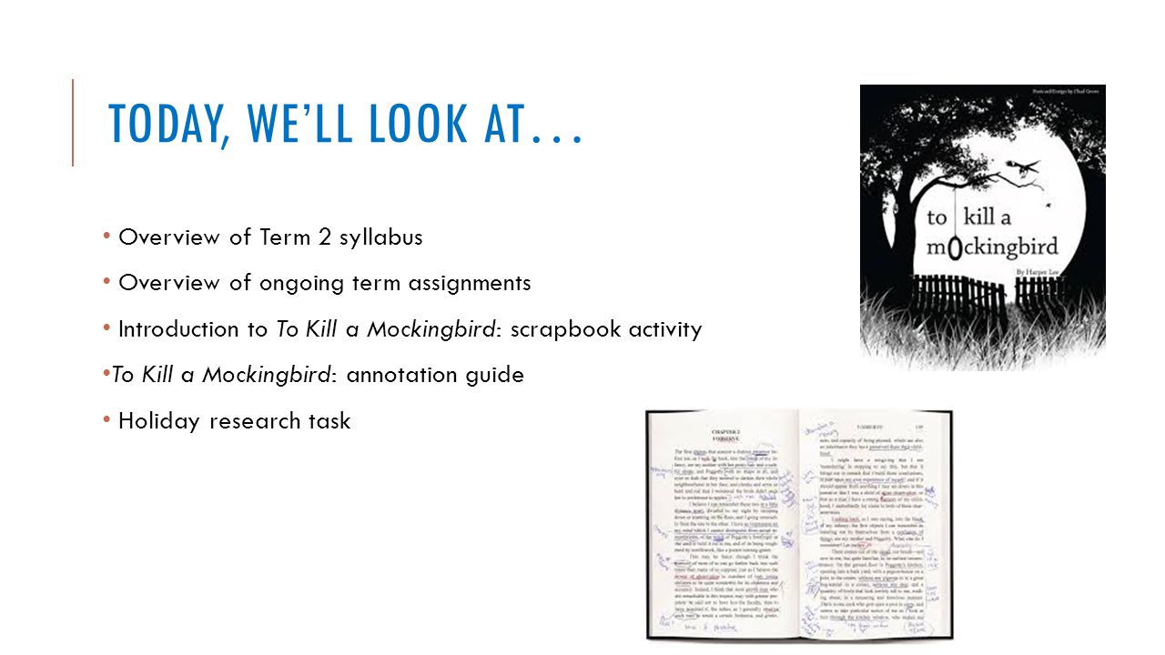 TODAY, WE'LL LOOK AT… Overview of Term 2 syllabus Overview of ongoing term assignments Introduction to To Kill a Mockingbird: scrapbook activity To Ki