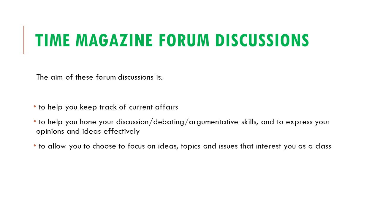 TIME MAGAZINE FORUM DISCUSSIONS The aim of these forum discussions is: to help you keep track of current affairs to help you hone your discussion/deba