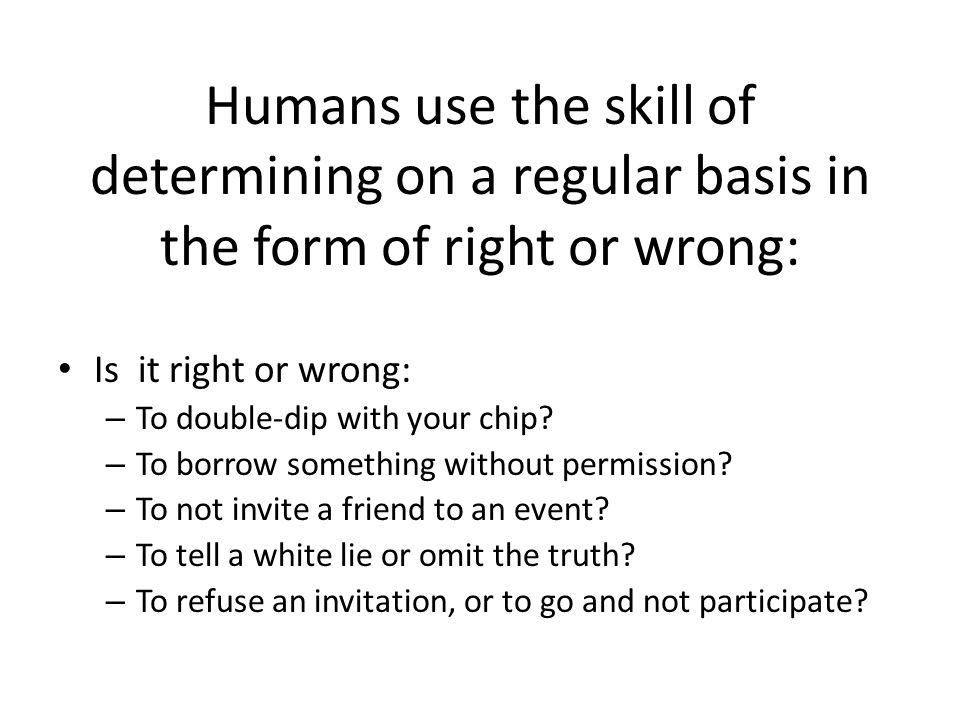 Humans use the skill of determining on a regular basis in the form of right or wrong: Is it right or wrong: – To double-dip with your chip? – To borro