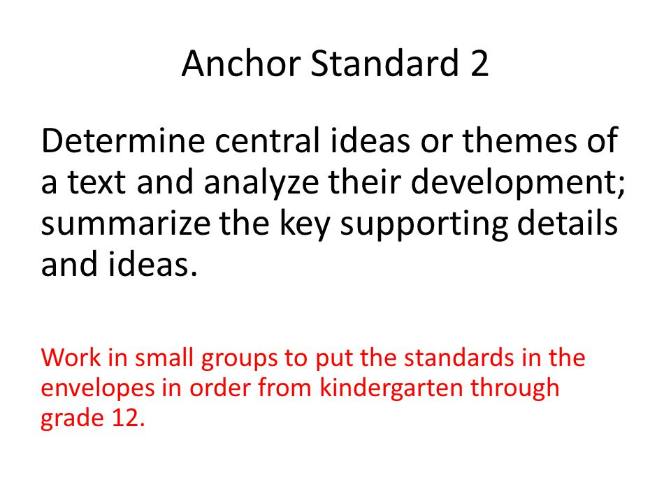 Anchor Standard 2 Determine central ideas or themes of a text and analyze their development; summarize the key supporting details and ideas. Work in s