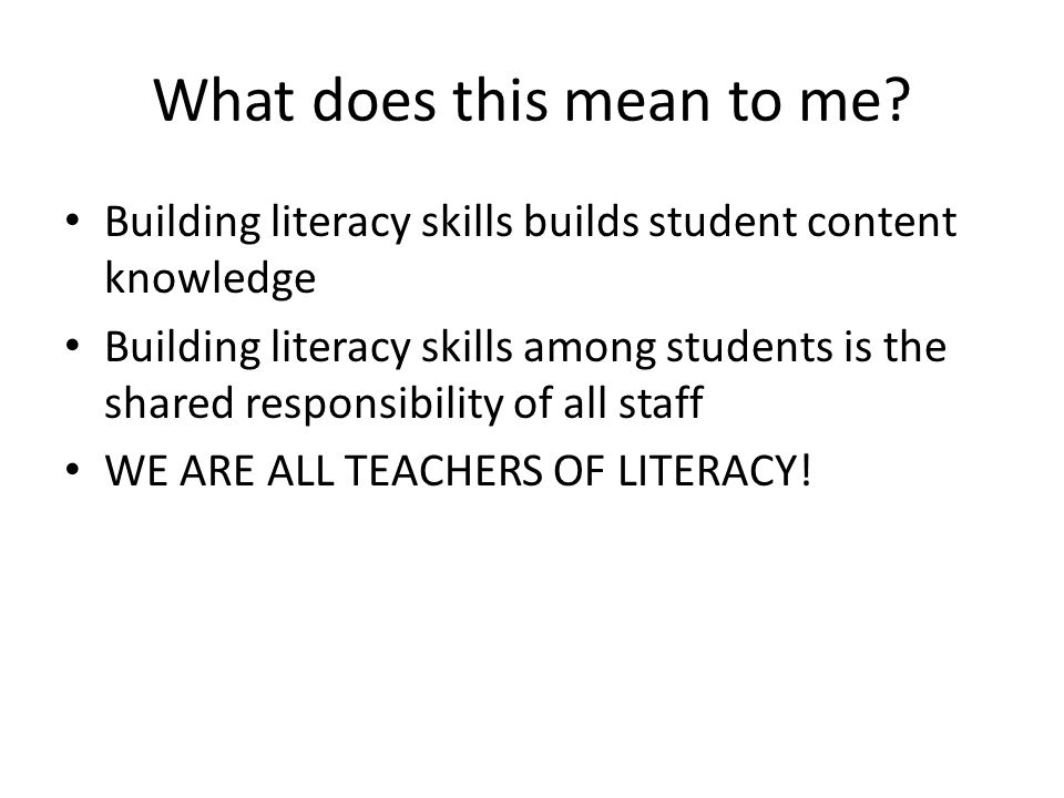 What does this mean to me? Building literacy skills builds student content knowledge Building literacy skills among students is the shared responsibil