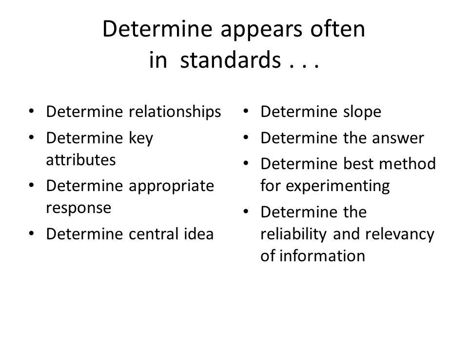 Determine appears often in standards... Determine relationships Determine key attributes Determine appropriate response Determine central idea Determi