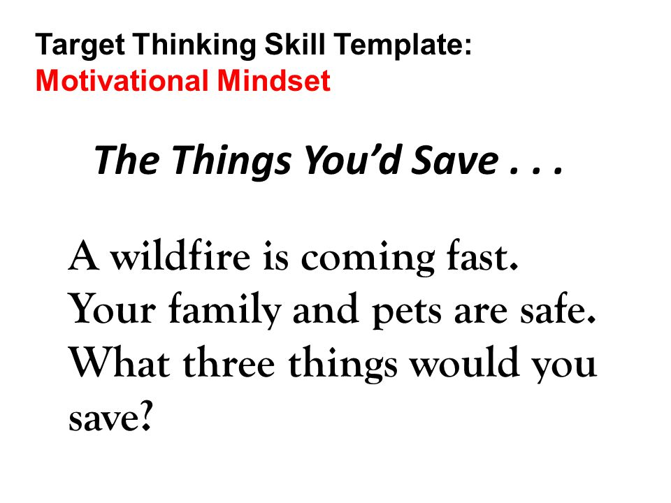 The Things You'd Save... A wildfire is coming fast. Your family and pets are safe. What three things would you save? Target Thinking Skill Template: M