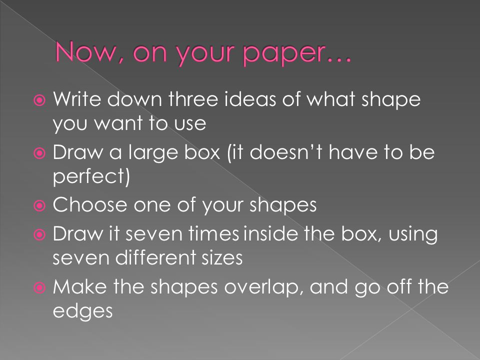  Write down three ideas of what shape you want to use  Draw a large box (it doesn't have to be perfect)  Choose one of your shapes  Draw it seven times inside the box, using seven different sizes  Make the shapes overlap, and go off the edges