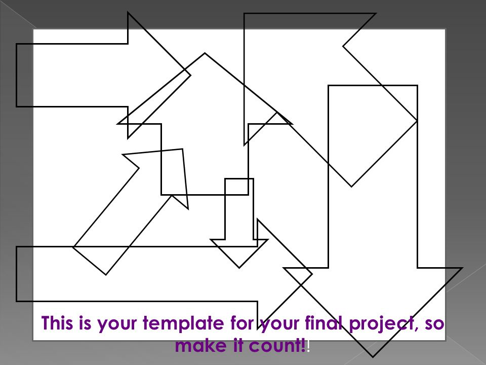 This is your template for your final project, so make it count! !