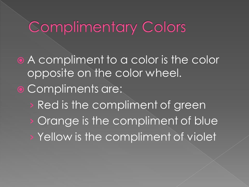  A compliment to a color is the color opposite on the color wheel.