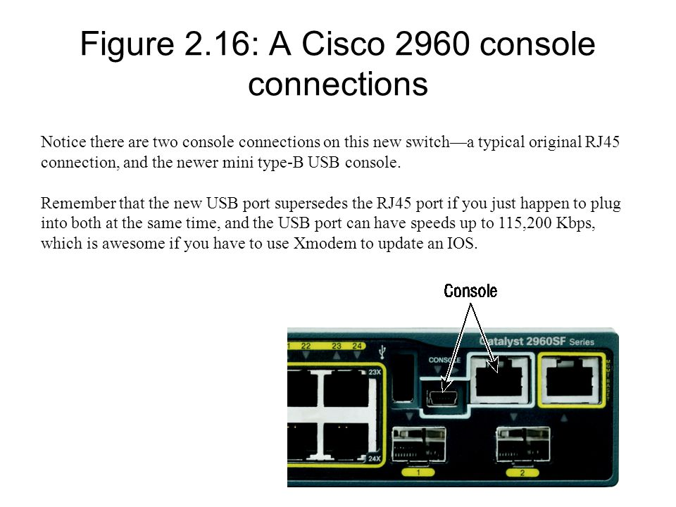 Figure 2.16: A Cisco 2960 console connections Notice there are two console connections on this new switch—a typical original RJ45 connection, and the