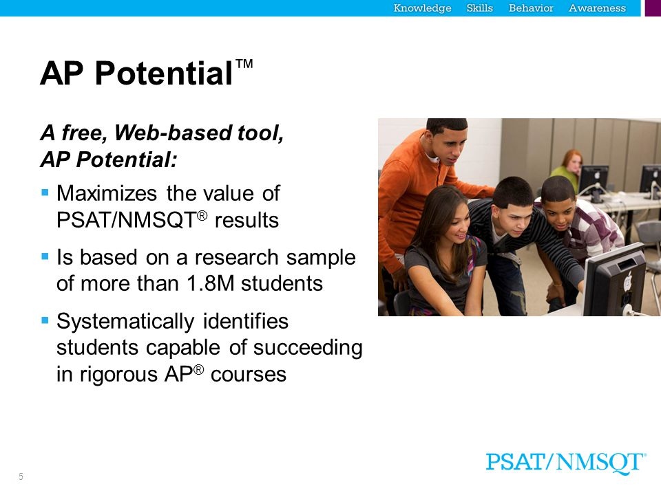 6 AP Potential ™ Benefits Easy-to-use  Lets educators select AP ® course and criteria  Generates rosters of students likely to score a 3 or higher on a given AP Exam  Available for 23 AP Courses