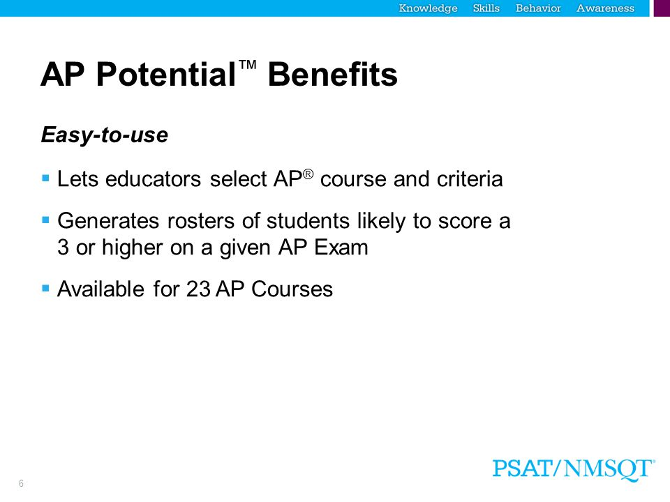 7 AP Potential ™ Benefits Increases access to AP ®  Helps ensure that no student with the chance to succeed in AP is overlooked  Enhances a school's existing process for identifying students for AP courses  Helps educators decide which AP courses to offer